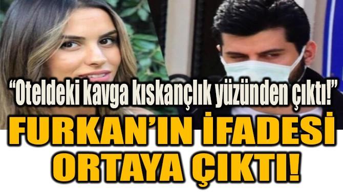 FURKAN'IN İFADESİ  ORTAYA ÇIKTI!
