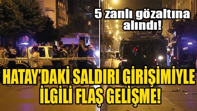 HATAY'DAKİ SALDIRI GİRİŞİMİYLE İLGİLİ FLAŞ GELİŞME!
