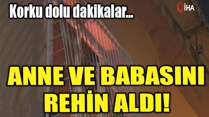 ANNE VE BABASINI REHİN ALDI!