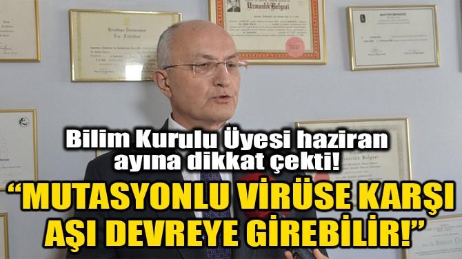 """""""MUTASYONLU VİRÜSE KARŞI AŞI DEVREYE GİREBİLİR!"""""""