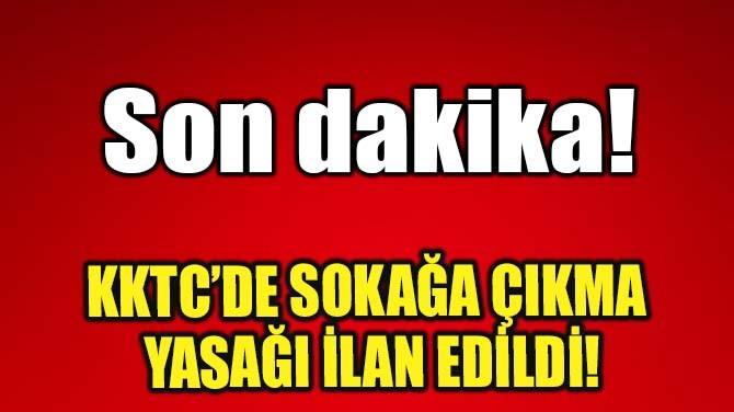 KKTC'DE SOKAĞA ÇIKMA YASAĞI İLAN EDİLDİ!