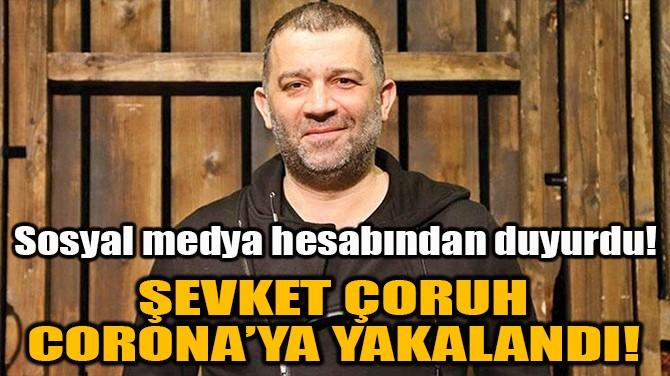 ŞEVKET ÇORUH CORONAVİRÜS'E YAKALANDI!