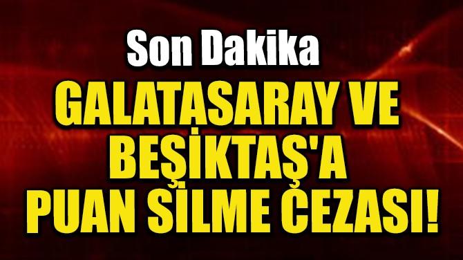 GALATASARAY VE BEŞİKTAŞ'A PUAN SİLME CEZASI!
