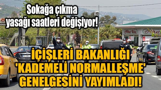 İÇİŞLERİ BAKANLIĞI 'KADEMELİ NORMALLEŞME' GENELGESİNİ YAYIMLADI!