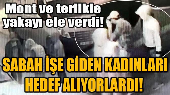 SABAH İŞE GİDEN KADINLARI HEDEF ALIYORLARDI!