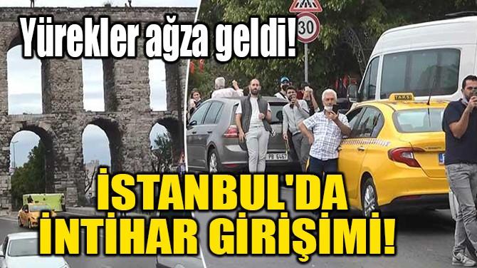 İSTANBUL'DA İNTİHAR GİRİŞİMİ!