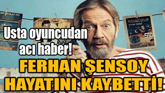 USTA OYUNCU FERHAN ŞENSOY HAYATINI KAYBETTİ!