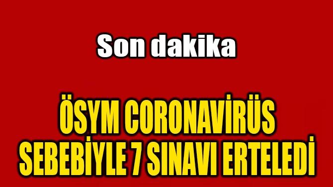 ÖSYM CORONAVİRÜS SEBEBİYLE 7 SINAVI ERTELEDİ