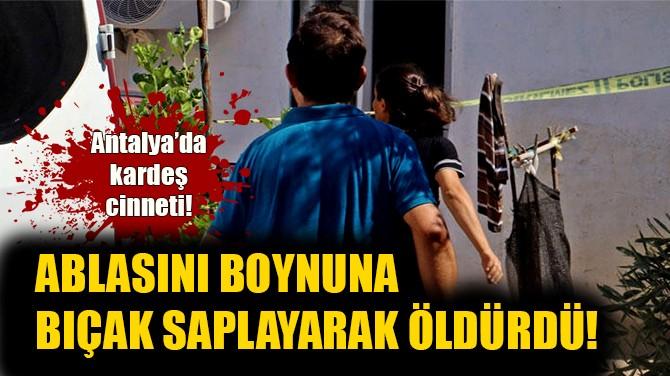 ABLASINI BOYNUNA BIÇAK SAPLAYARAK ÖLDÜRDÜ!