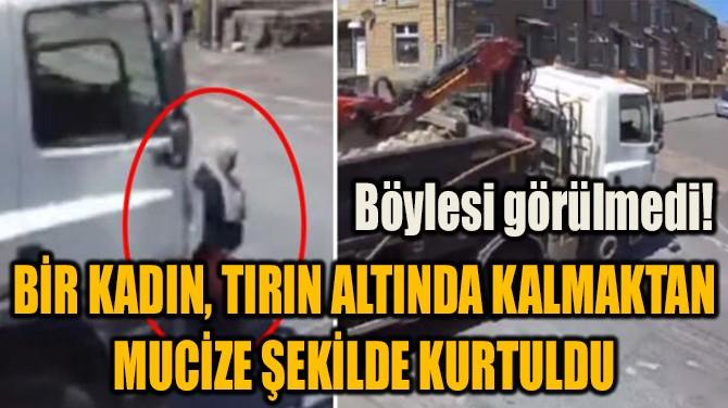 BİR KADIN, TIRIN ALTINDA KALMAKTAN MUCİZE ŞEKİLDE KURTULDU!