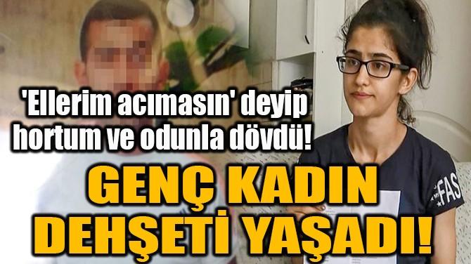 'ELLERİM ACIMASIN' DEYİP HORTUM VE ODUNLA DÖVDÜ!