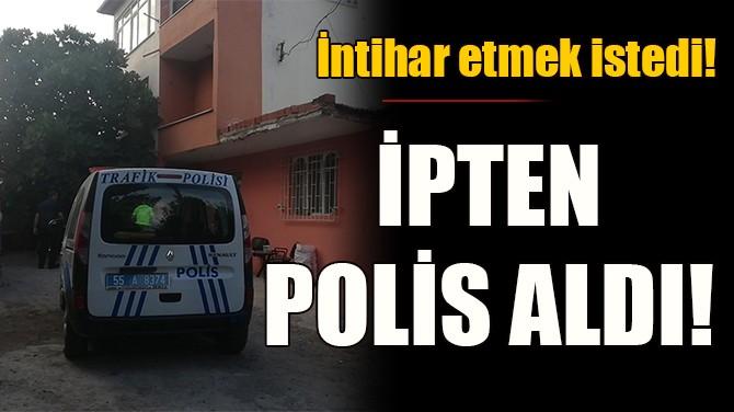 İNTİHAR ETMEK İSTEDİ! İPTEN POLİS ALDI!