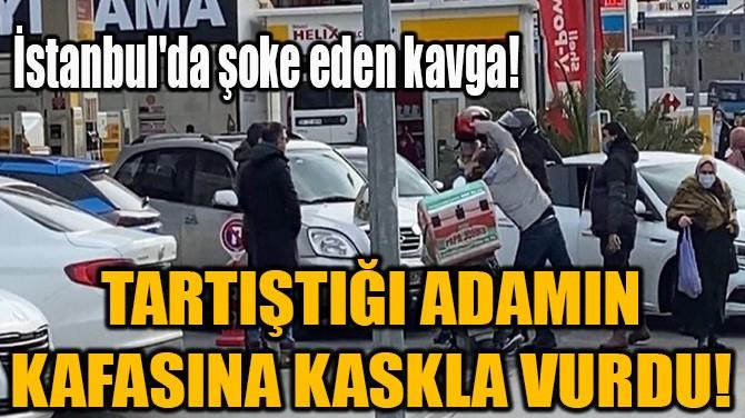 TARTIŞTIĞI ADAMIN KAFASINA KASKLA VURDU!
