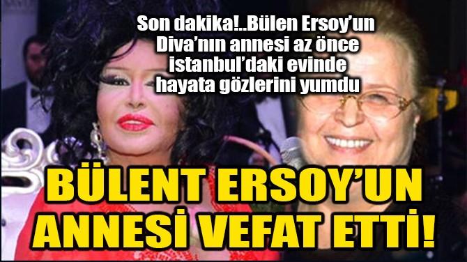 BÜLENT ERSOY'UN ANNESİ VEFAT ETTİ