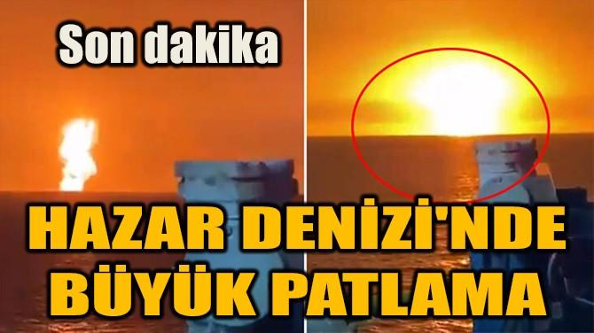 HAZAR DENİZİ'NDE BÜYÜK PATLAMA!