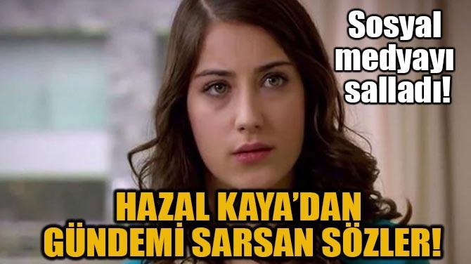 HAZAL KAYA'DAN GÜNDEMİ SARSAN SÖZLER!