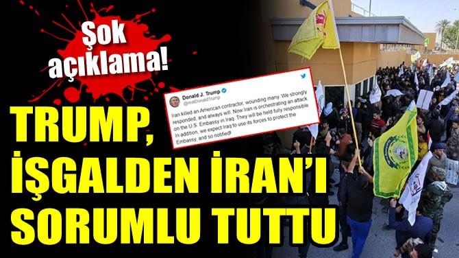 TRUMP, İŞGALDEN İRAN'I SORUMLU TUTTU
