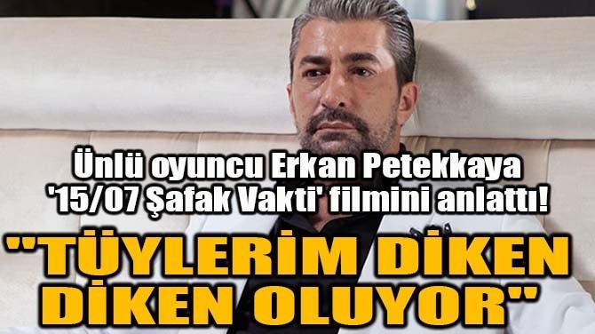 ÜNLÜ OYUNCU ERKAN PETEKKAYA '15/07 ŞAFAK VAKTİ' FİLMİNİ ANLATTI!