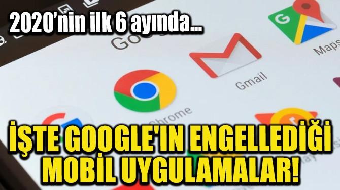İŞTE GOOGLE'IN ENGELLEDİĞİ MOBİL UYGULAMALAR!