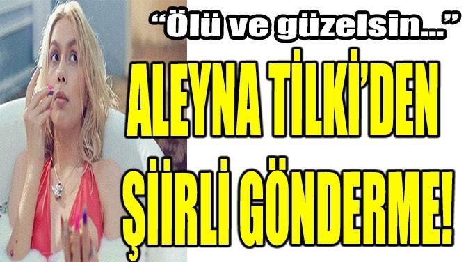 ALEYNA TİLKİ'DEN ŞİİRLİ GÖNDERME!