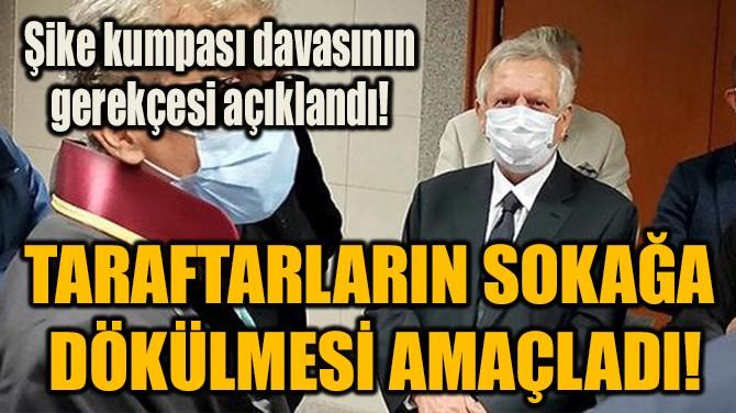 TARAFTARLARIN SOKAĞA  DÖKÜLMESİ AMAÇLADI!