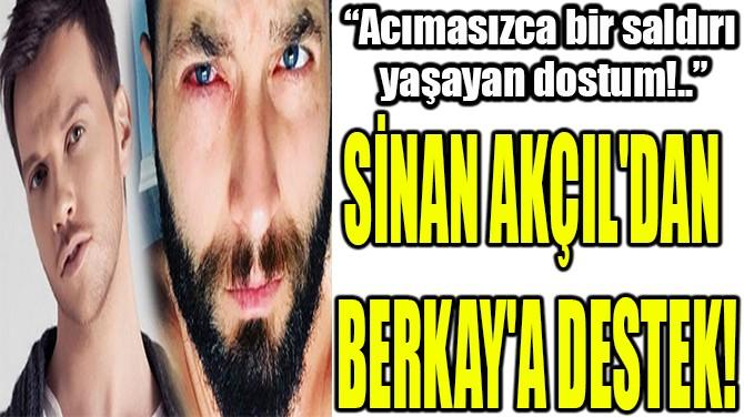 SİNAN AKÇIL'DAN  BERKAY'A DESTEK!