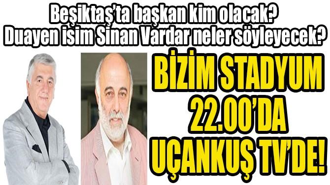 BİZİM STADYUM  22.00'DA  UÇANKUŞ TV'DE!