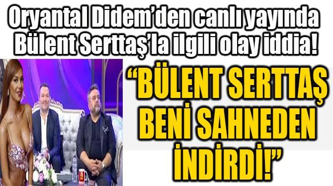 """""""BÜLENT SERTTAŞ BENİ  SAHNEDEN İNDİRDİ!"""""""