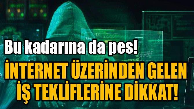 İNTERNET ÜZERİNDEN GELEN  İŞ TEKLİFLERİNE DİKKAT!