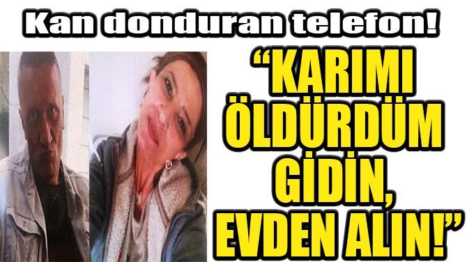 """""""KARIMI ÖLDÜRDÜM GİDİN, EVDEN ALIN!"""""""