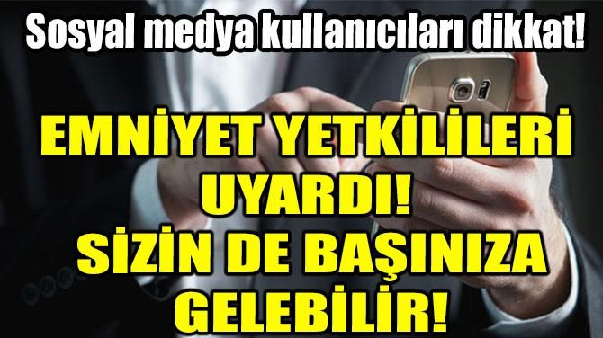 SOSYAL MEDYA  KULLANICILARI DİKKAT!