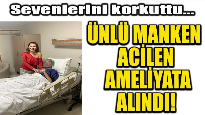 ÜNLÜ MANKEN ACİLEN AMELİYATA ALINDI!
