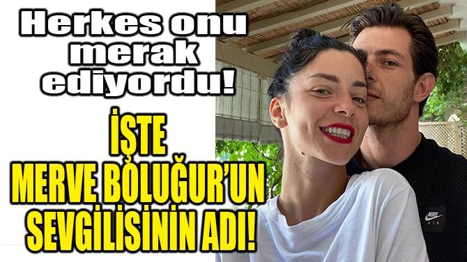 İŞTE MERVE BOLUĞUR'UN SEVGİLİSİNİN ADI!