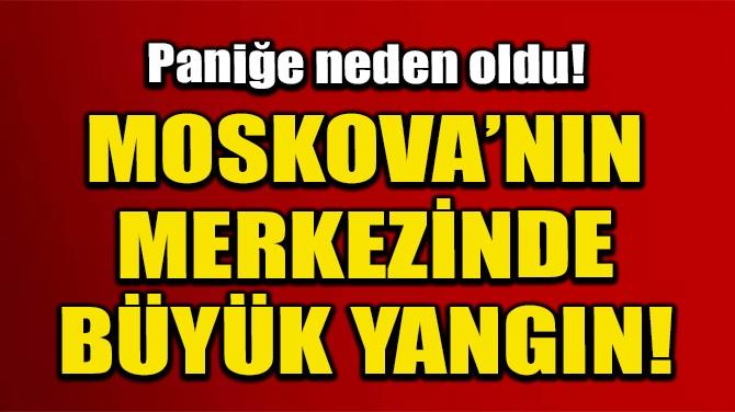 MOSKOVA'NIN MERKEZİNDE BÜYÜK YANGIN!