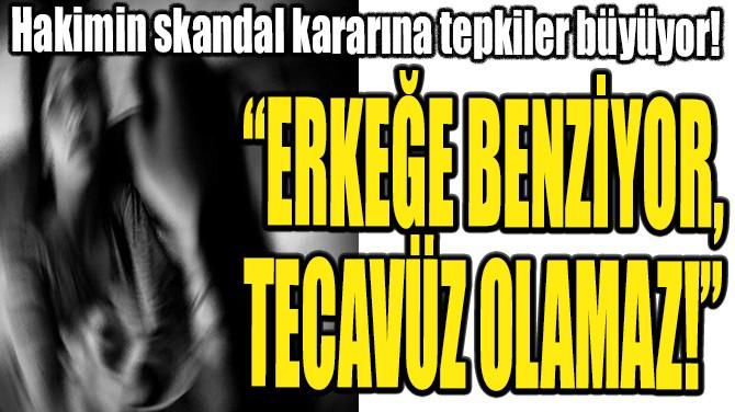 """""""ERKEĞE BENZİYOR, TECAVÜZ OLAMAZ!"""""""