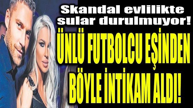 ÜNLÜ FUTBOLCU EŞİNDEN BÖYLE İNTİKAM ALDI!