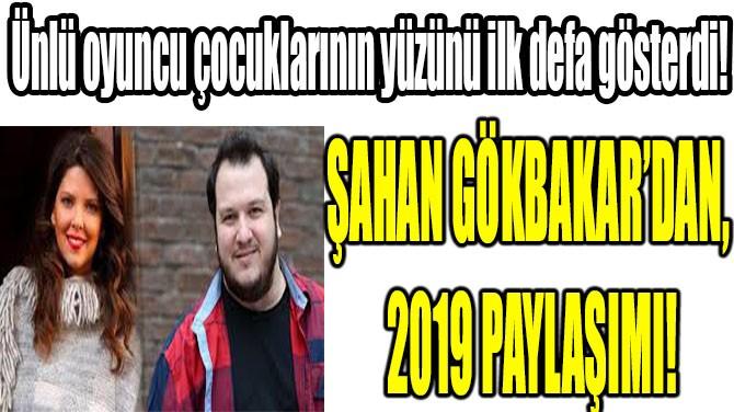 ŞAHAN GÖKBAKAR'DAN 2019 PAYLAŞIMI!