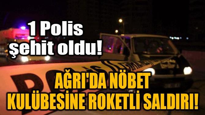 AĞRI'DA NÖBET  KULÜBESİNE ROKETLİ SALDIRI!