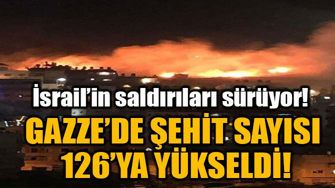 GAZZE'DE ŞEHİT SAYISI 126'YA YÜKSELDİ!
