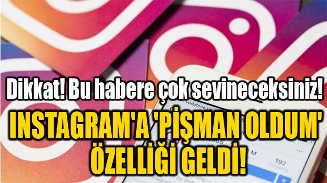 INSTAGRAM'A 'PİŞMAN OLDUM'  ÖZELLİĞİ GELDİ!