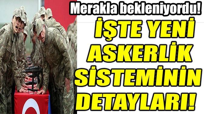 İŞTE YENİ ASKERLİK  SİSTEMİNİN  DETAYLARI!