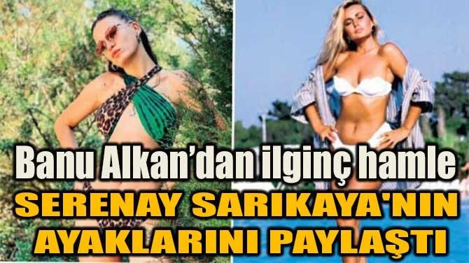 BANU ALKAN'DAN İLGİNÇ HAMLE! SERENAY'IN AYAKLARINI PAYLAŞTI