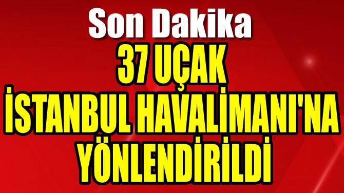 37 UÇAK İSTANBUL HAVALİMANI'NA YÖNLENDİRİLDİ