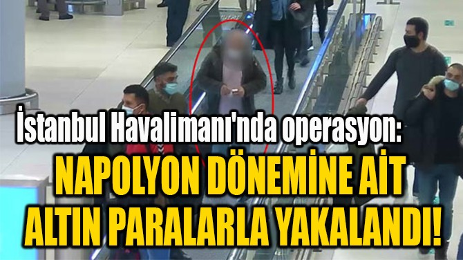 NAPOLYON DÖNEMİNE AİT  ALTIN PARALARLA YAKALANDI!