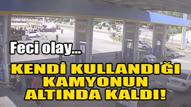 KENDİ KULLANDIĞI KAMYONUN ALTINDA KALDI!