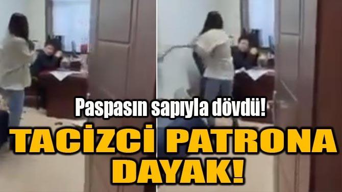 TACİZCİ PATRONA DAYAK!