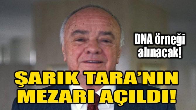 ŞARIK TARA'NIN MEZARI AÇILDI!