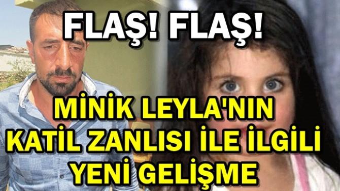 MİNİK LEYLA'NIN KATİL ZANLISIYLA İLGİLİ FLAŞ GELİŞME!