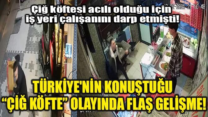 """TÜRKİYE'NİN KONUŞTUĞU """"ÇİĞ KÖFTE"""" OLAYINDA FLAŞ GELİŞME!"""