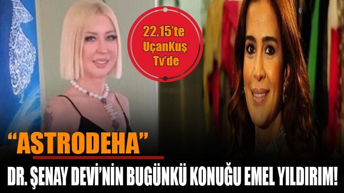DR.ŞENAY DEVİ'NİN BUGÜNKİ KONUĞU EMEL YILDIRIM!